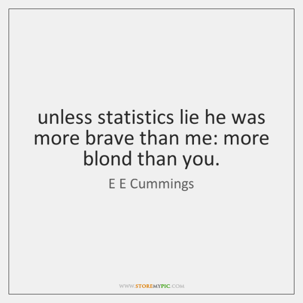 unless statistics lie he was more brave than me: more blond than ...
