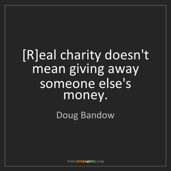 Doug Bandow: [R]eal charity doesn't mean giving away someone else's...