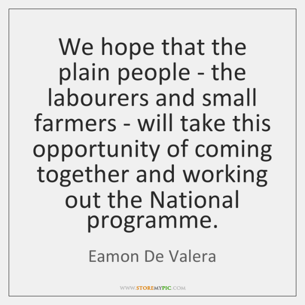We hope that the plain people - the labourers and small farmers ...