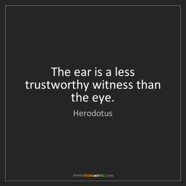 Herodotus: The ear is a less trustworthy witness than the eye.