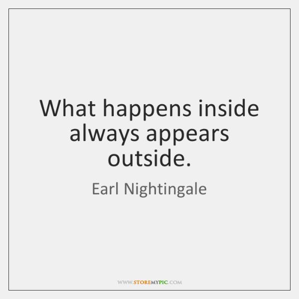 What happens inside always appears outside.
