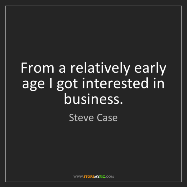 Steve Case: From a relatively early age I got interested in business.