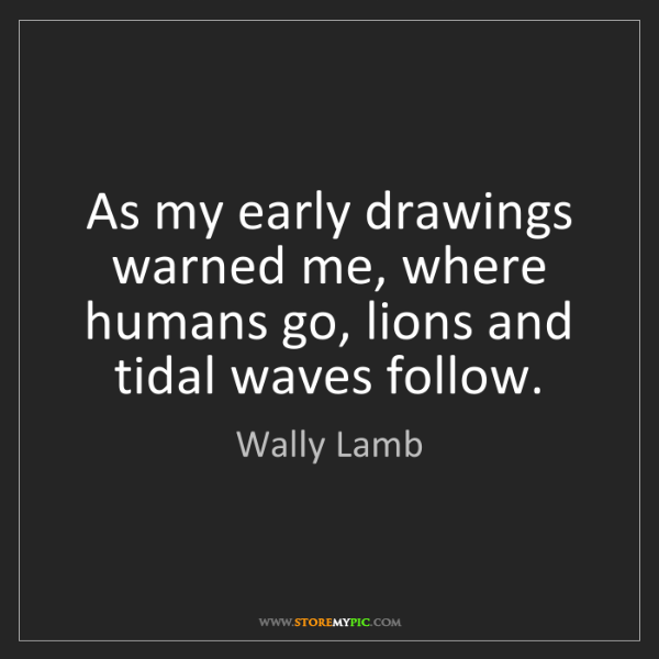 Wally Lamb: As my early drawings warned me, where humans go, lions...