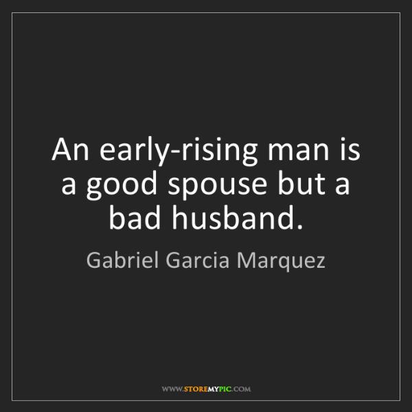 Gabriel Garcia Marquez: An early-rising man is a good spouse but a bad husband.
