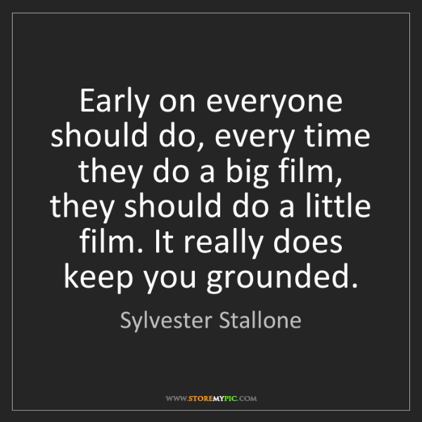 Sylvester Stallone: Early on everyone should do, every time they do a big...