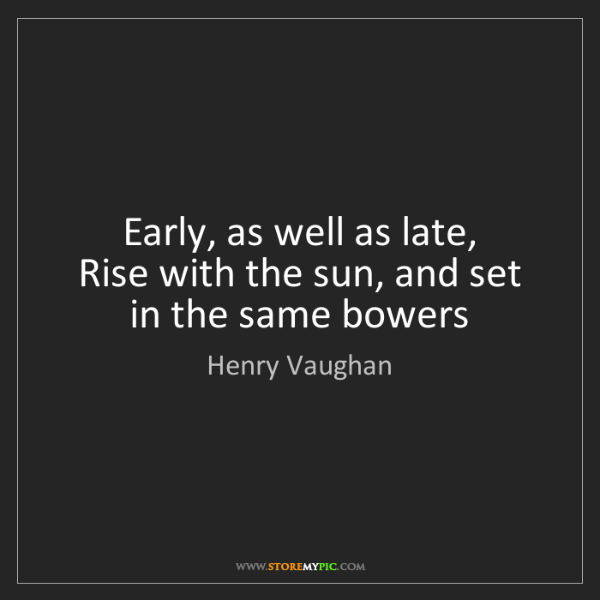Henry Vaughan: Early, as well as late,  Rise with the sun, and set in...