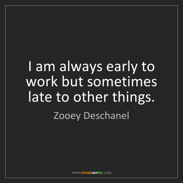 Zooey Deschanel: I am always early to work but sometimes late to other...