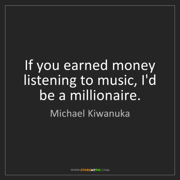Michael Kiwanuka: If you earned money listening to music, I'd be a millionaire.
