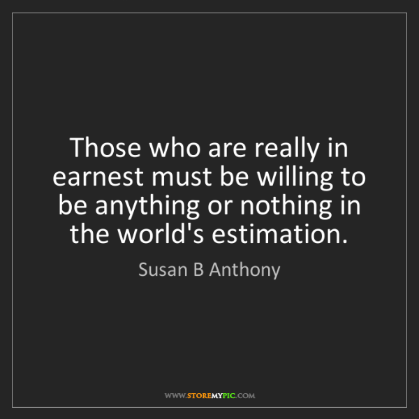 Susan B Anthony: Those who are really in earnest must be willing to be...
