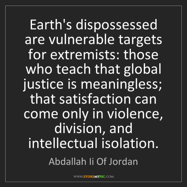 Abdallah Ii Of Jordan: Earth's dispossessed are vulnerable targets for extremists:...