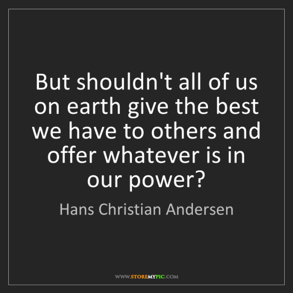 Hans Christian Andersen: But shouldn't all of us on earth give the best we have...