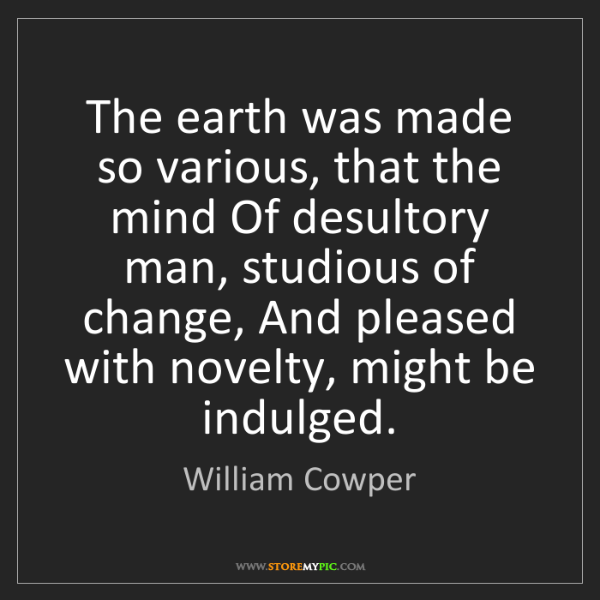 William Cowper: The earth was made so various, that the mind Of desultory...