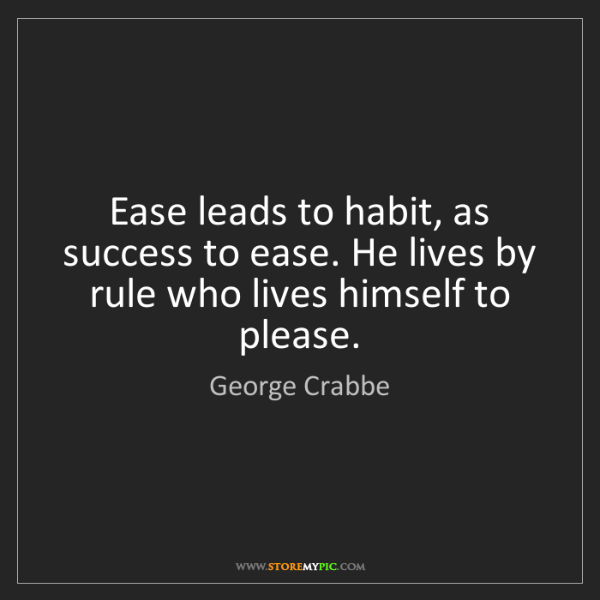 George Crabbe: Ease leads to habit, as success to ease. He lives by...