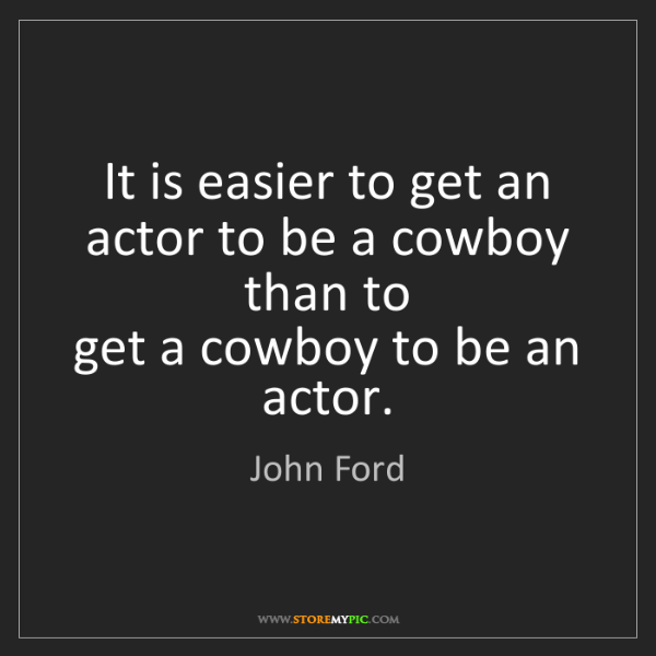 John Ford: It is easier to get an actor to be a cowboy than to ...