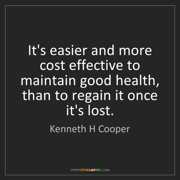 Kenneth H Cooper: It's easier and more cost effective to maintain good...