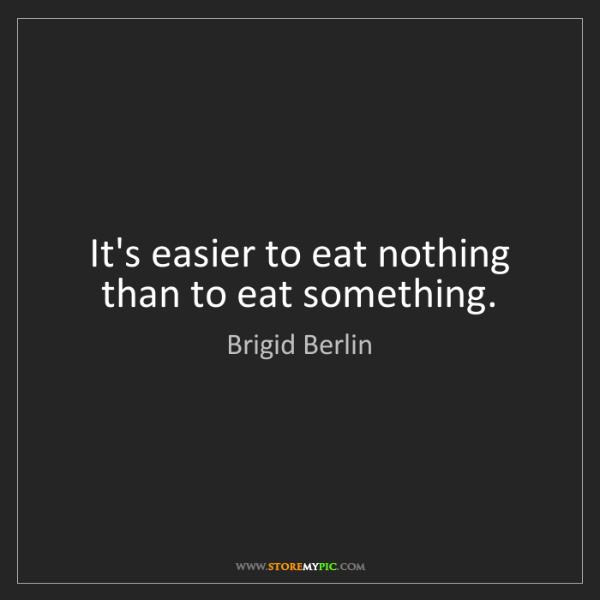 Brigid Berlin: It's easier to eat nothing than to eat something.
