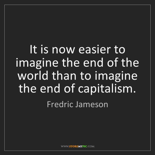 Fredric Jameson: It is now easier to imagine the end of the world than...