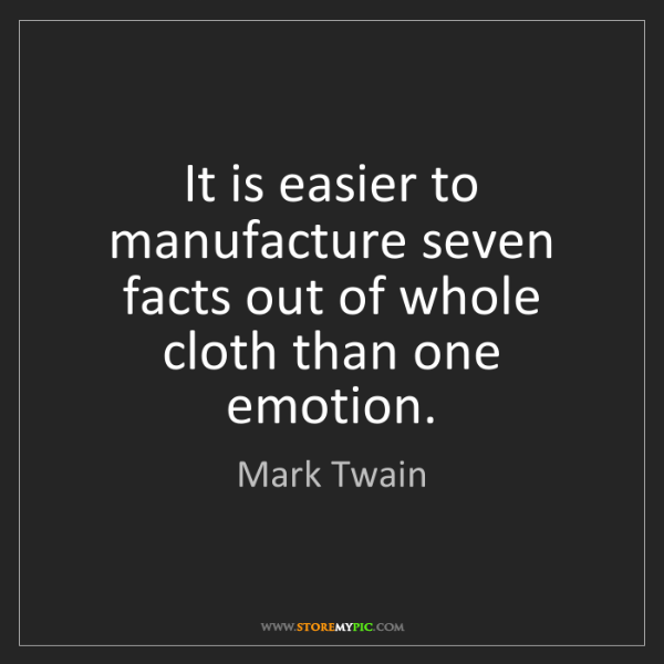 Mark Twain: It is easier to manufacture seven facts out of whole...