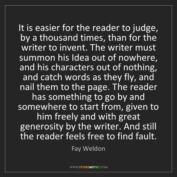 Fay Weldon: It is easier for the reader to judge, by a thousand times,...