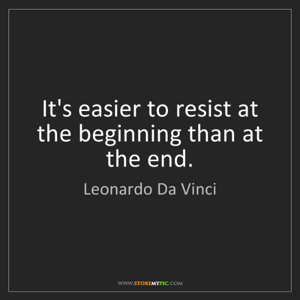 Leonardo Da Vinci: It's easier to resist at the beginning than at the end.