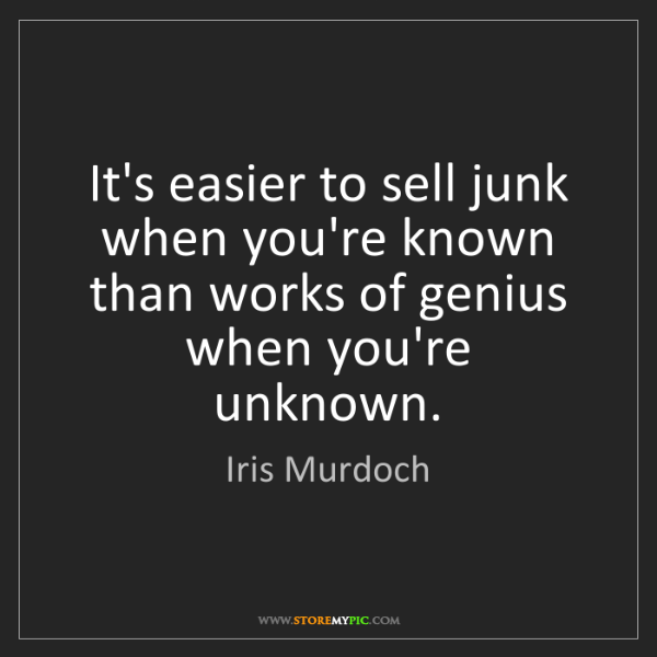 Iris Murdoch: It's easier to sell junk when you're known than works...