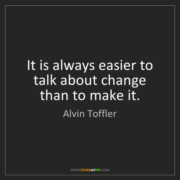 Alvin Toffler: It is always easier to talk about change than to make...