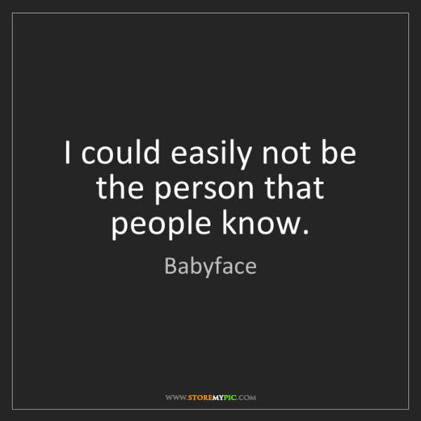 Babyface: I could easily not be the person that people know.