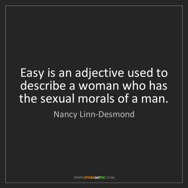 Nancy Linn-Desmond: Easy is an adjective used to describe a woman who has...