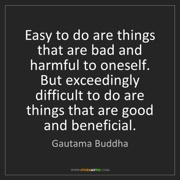 Gautama Buddha: Easy to do are things that are bad and harmful to oneself....
