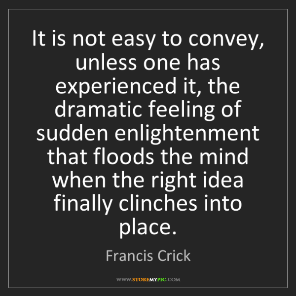 Francis Crick: It is not easy to convey, unless one has experienced...