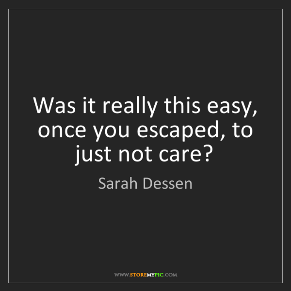 Sarah Dessen: Was it really this easy, once you escaped, to just not...
