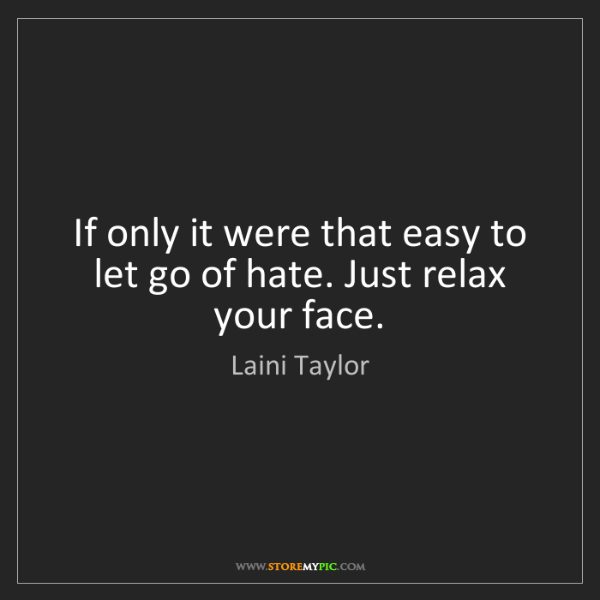 Laini Taylor: If only it were that easy to let go of hate. Just relax...