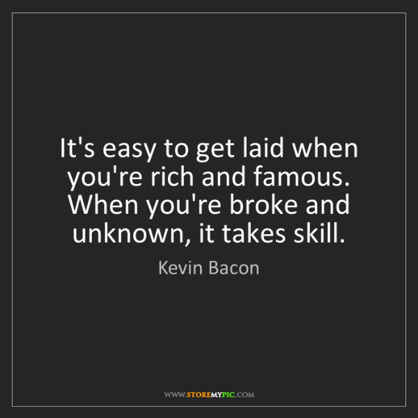 Kevin Bacon: It's easy to get laid when you're rich and famous. When...