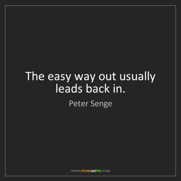Peter Senge: The easy way out usually leads back in.