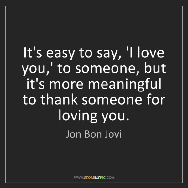 Jon Bon Jovi: It's easy to say, 'I love you,' to someone, but it's...