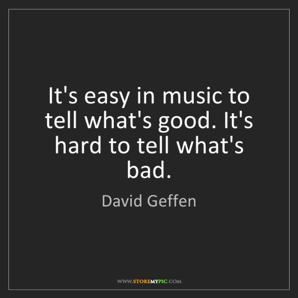 David Geffen: It's easy in music to tell what's good. It's hard to...