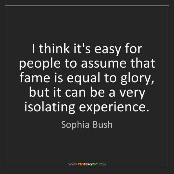 Sophia Bush: I think it's easy for people to assume that fame is equal...