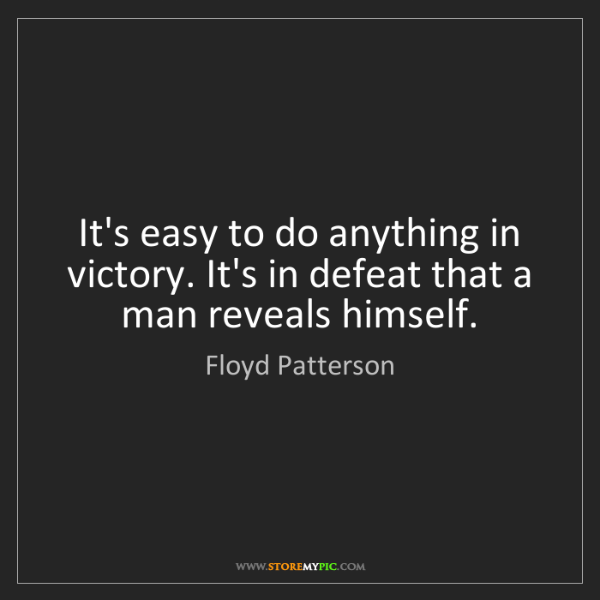 Floyd Patterson: It's easy to do anything in victory. It's in defeat that...