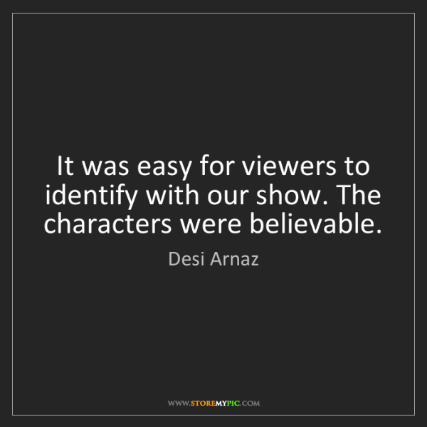 Desi Arnaz: It was easy for viewers to identify with our show. The...