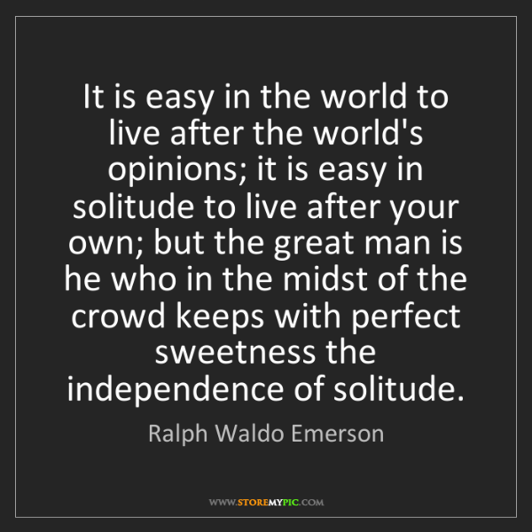 Ralph Waldo Emerson: It is easy in the world to live after the world's opinions;...