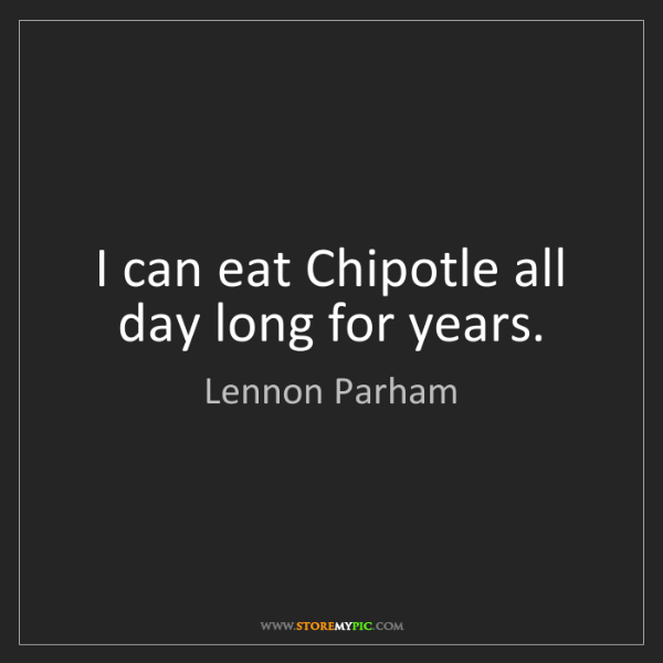 Lennon Parham: I can eat Chipotle all day long for years.