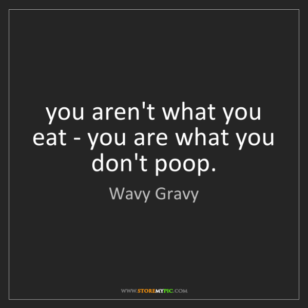 Wavy Gravy: you aren't what you eat - you are what you don't poop.