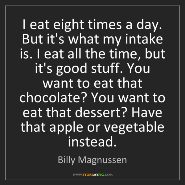 Billy Magnussen: I eat eight times a day. But it's what my intake is....
