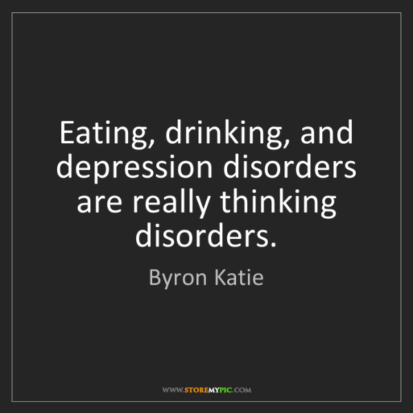 Byron Katie: Eating, drinking, and depression disorders are really...
