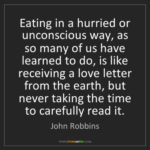 John Robbins: Eating in a hurried or unconscious way, as so many of...