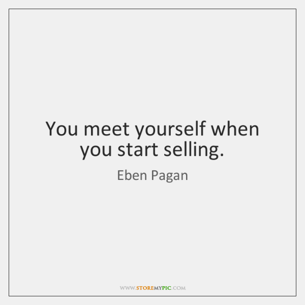 You meet yourself when you start selling.