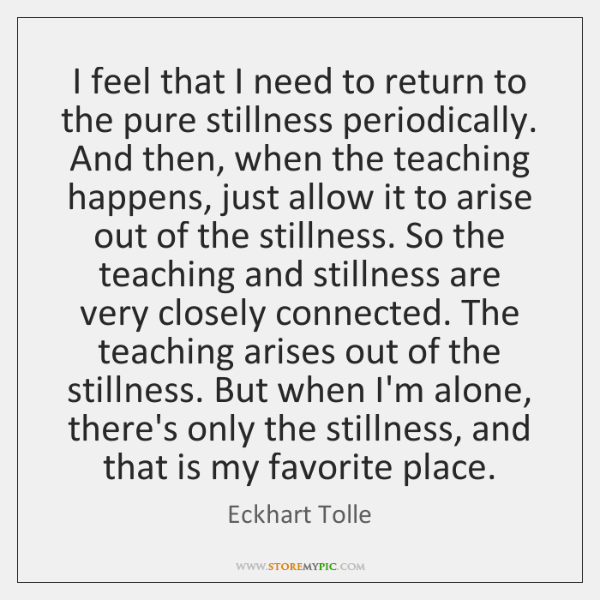 I feel that I need to return to the pure stillness periodically. ...
