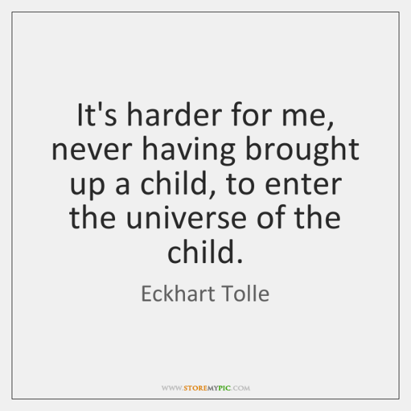 It's harder for me, never having brought up a child, to enter ...