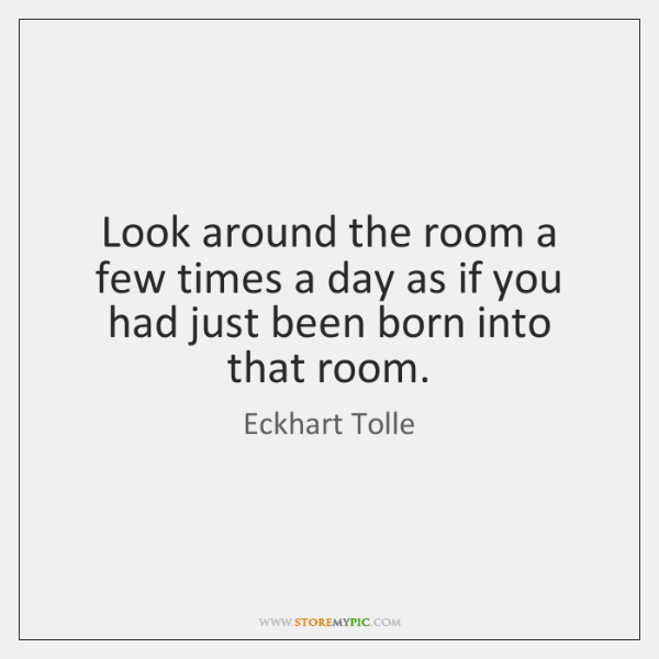 Look around the room a few times a day as if you ...