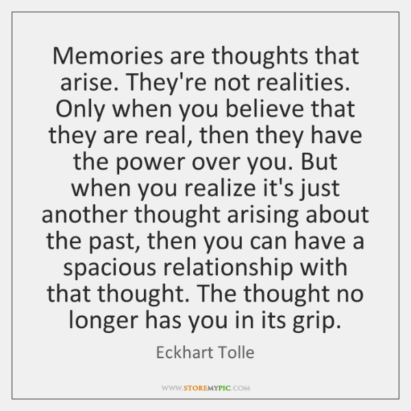 Memories are thoughts that arise. They're not realities. Only when you believe ...